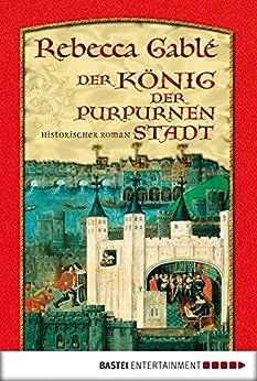 Der König der purpurnen Stadt: Historischer Roman von [Gablé, Rebecca]