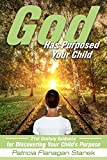 God Has Purposed Your Child : 21st Century Guidance For Discovering Your Child's Purpose