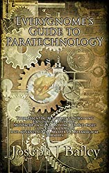 Everygnome's Guide to Paratechnology: Your Essential Resource to Surviving Explosions, Avoiding Mustache Tangles, Moving Beyond Basic Clockwork Devices, ... for Adventurers Everywhere (EA'AE) Book 2)