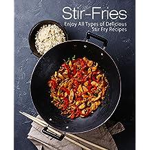 Stir-Fries: Enjoy All Types of Delicious Stir Fry Recipes (English Edition)