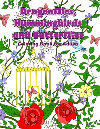 Dragonflies, Hummingbirds and Butterflies: Enchanted Wings in a Garden of Flowers Coloring Book for Adults (Adult Coloring Patterns, Band 46) -