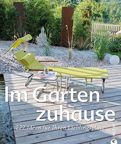 Preisvergleich Produktbild Gartengestaltung - Im Garten zuhause: 222 Ideen für Ihren Lieblingsplatz - mit kreativen Gestaltungsideen und Designideen für Ihre Wohnoase inkl. Tipps für die Gartenpflege