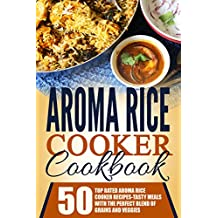 Aroma Rice Cooker Cookbook: 50 Top Rated Aroma Rice Cooker Recipes-Tasty Meals With The Perfect Blend Of Grains And Veggies (English Edition)