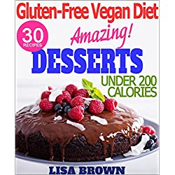 """The Most Amazing Low-Calorie Vegan Dessert Recipes (UNDER 200 Cals Per Serving) For Healthy Eating And Weight Loss """"The Delicious Way"""" (Vegan Cookbook, ... Free Vegan Diet) (Gluten-Free Vegan Diet)"""
