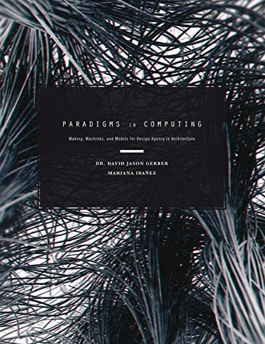 Paradigms in Computing: Making, Machines, and Models for Design Agency in Architecture por David Jason Gerber, Mariana, Ibañez