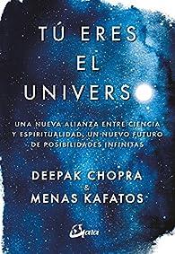 Tú eres el universo. Una nueva alianza entre ciencia y espiritualidad, un nuevo futuro de posibilidades infinitas par Deepak Chopra