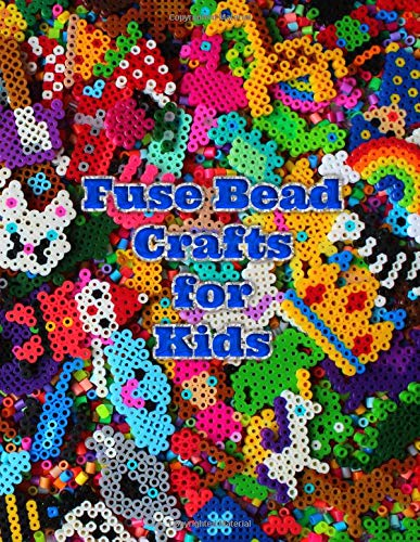 Fuse Bead Crafts for Kids: Over 100 bead designs for kids with lots of easy and cute animals, bugs, nature, sports, holiday, food and fantasy designs (Designs Fuse Beads)