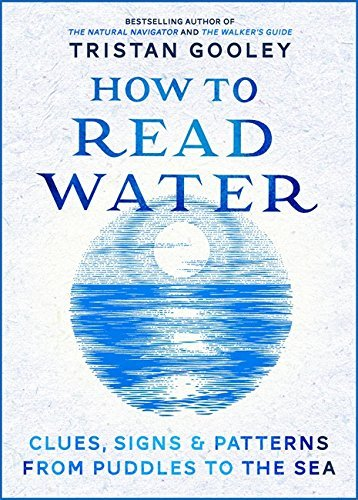 How To Read Water: Clues, Signs & Patterns from Puddles to the Sea by Tristan Gooley (2016-04-07)