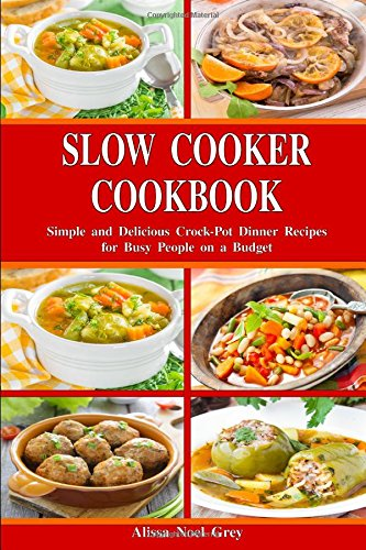 Slow Cooker Cookbook: Simple and Delicious Crock-Pot Dinner Recipes for Busy People on a Budget: Healthy Dump Dinners and One-Pot Meals (Breakfast, Lunch and Dinner Made Simple)