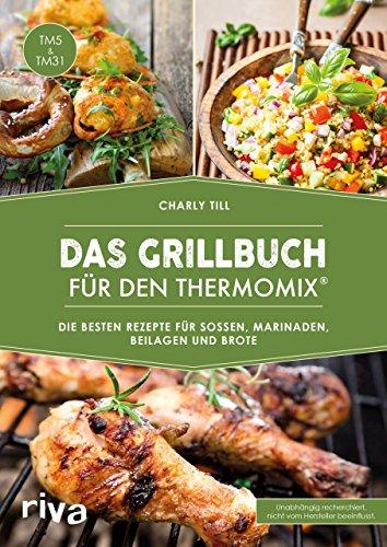 Das Grillbuch für den Thermomix®: Die besten Rezepte für Soßen, Marinaden, Beilagen und Brote