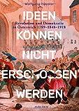 Ideen können nicht erschossen werden: Revolution und Demokratie in Österreich 1789 - 1848 - 1918 - Wolfgang Häusler