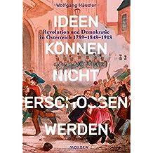 Ideen können nicht erschossen werden: Revolution und Demokratie in Österreich 1789 - 1848 - 1918