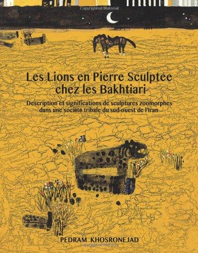 Les Lions En Pierre Sculptee Chez Les Bakhtiari: Description Et Significations de Sculptures Zoomorphes Dans Une Societe Tribale Du Sud-Ouest de L'Iran par Pedram Khosronejad