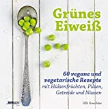 Grünes Eiweiß: 60 vegane und vegetarische Rezepte mit Hülsenfrüchten, Pilzen, Getreide und Nüssen