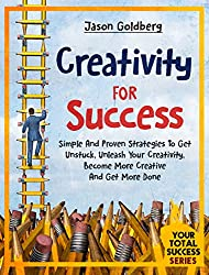 Creativity For Success: Simple And Proven Strategies To Get Unstuck, Unleash Your Creativity, Become More Creative And Get More Done (Your Total Success Series Book 15) (English Edition)