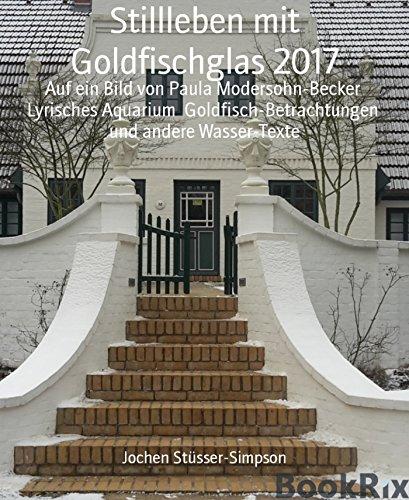 Stillleben mit Goldfischglas 2017: Auf ein Bild von Paula Modersohn-Becker  Lyrisches Aquarium  Goldfisch-Betrachtungen  und andere Wasser-Texte (Bühne Wasser)