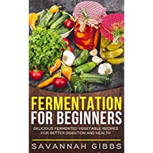 Fermentation for Beginners: Delicious Fermented Vegetable Recipes for Better Digestion and Health (English Edition)