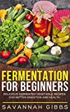 Fermentation for Beginners: Delicious Fermented Vegetable Recipes for Better Digestion and Health