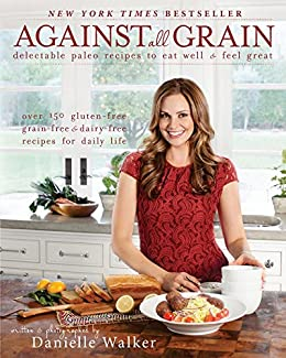 Against All Grain: Delectable Paleo Recipes to Eat Well & Feel Great (English Edition) von [Walker, Danielle]