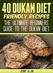 40 Dukan Diet Friendly Recipes - The Ultimate Beginners Guide To The Dukan Diet (Healthy Weight Loss Recipes)