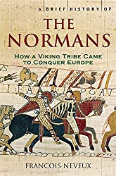 A Brief History of the Normans: The Conquests that Changed the Face of Europe