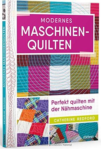 Modernes Maschinenquilten: Perfekt quilten mit der Nähmaschine (Anfänger Quilten Für)