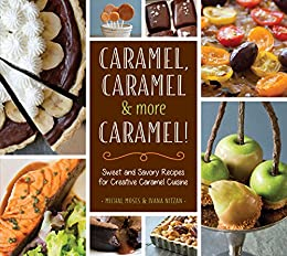 Caramel, Caramel & More Caramel!: Sweet and Savory Recipes for Creative Caramel Cuisine