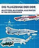 Die Flugzeuge der DDR: Alle Typen, alle Daten, alle Fakten in 300 Zeichnungen (Bild und Heimat Buch)