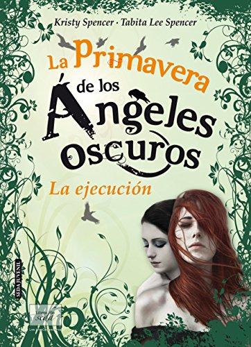 LA PRIMAVERA DE LOS ÁNGELES OSCUROS. LA EJECUCIÓN (Los ángeles oscuros-4) por Kristy and Tabita Lee Spencer