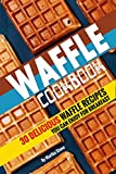 Waffle Cookbook: 30 Delicious Waffle Recipes you can enjoy for Breakfast