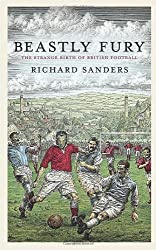 Beastly Fury: The Strange Birth Of British Football by Richard Sanders (2009-06-04)