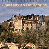 Châteaux en Bourgogne : Magnifiques monuments historiques qui relatent le riche passé de la Bourgogne. Calendrier mural 2017