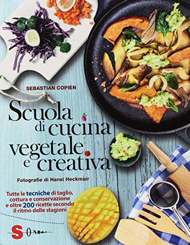 Scuola di cucina vegetale e creativa. Tutte le tecniche di taglio, cottura e conservazione e oltre 200 ricette secondo il ritmo delle stagioni. Ediz. a colori