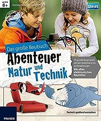 Das große Baubuch Abenteuer Natur und Technik: 13 spannende Projekte zum Selberbauen inklusive aller elektronischer Bauteile für aufgeweckte Kinder: Basteln, Forschen & Experimentieren