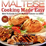 Maltese Cooking Made Easy: How to Easily Create Maltese Cuisine at Home