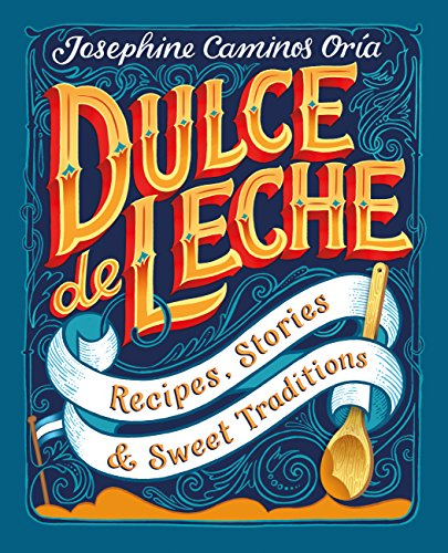 Dulce de Leche: Recipes, Stories and Sweet Traditions -
