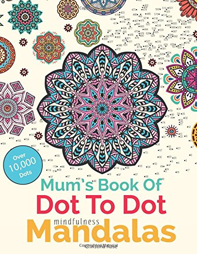 Mum's Book Of Dot To Dot Mindfulness Mandalas: Relaxing, Anti-Stress Dot To Dot Patterns To Complete & Colour