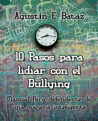 Diez pasos para lidiar con el Bullying: Manual para defenderte de una manera inteligente por Agustín E. Bataz