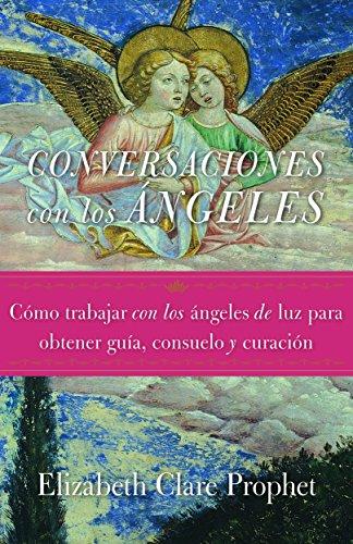 Conversaciones con los ángeles: Cómo trabajar con los ángeles de luz para obtener guía, consuelo y curación por Elizabeth Clare Prophet