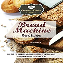 Bread Machine Recipes: Hot and Fresh Bread Machine Recipes Anyone Can Make in the Comfort of Their Own Home: The Essential Kitchen Series, Volume 82