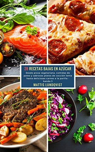 28 Recetas Bajas en Azúcar - banda 3: Desde pizza vegetariana, comidas de paleo y sabrosos platos de cocción lenta hasta deliciosas carnes a l a parilla por Mattis Lundqvist
