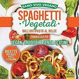 Spaghetti Vegetali dallAntipasto al Dolce: Vegan, Crudisti e Senza Glutine (Italian