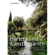 Gartenkunst & Künstlergärten: Ein Führer durch Umbrien, Latium und die Toskana