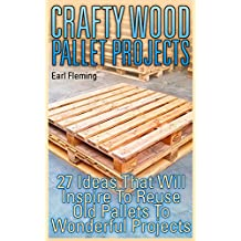 Crafty Wood Pallet Projects: 27 Ideas That Will Inspire To Reuse Old Pallets To Wonderful Projects (English Edition)