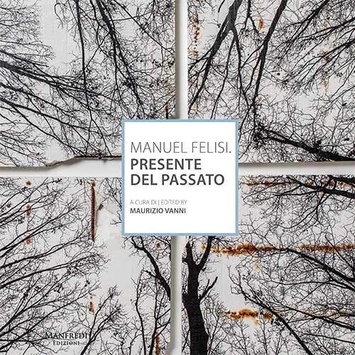 Manuel Felisi. Presente del passato (Roma, 25 ottobre-10 novembre 2018). Ediz. italiana e inglese