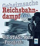Geheimsache Reichsbahndampf: Die STASI-Akte »Fotograf« - Burkhard Wollny