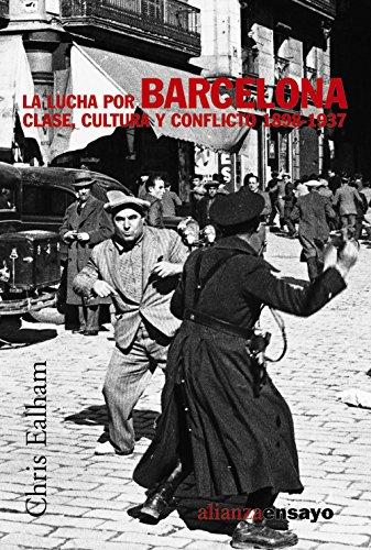 La lucha por Barcelona: Clase, cultura y conflicto   1898-1937 (Alianza Ensayo) por Chris Ealham