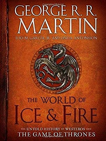 The World of Ice & Fire: The Untold History of Westeros and the Game of Thrones (A Song of Ice and