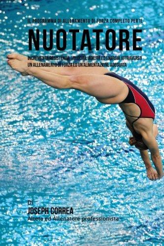 Il programma di allenamento di forza completo per il Nuotatore: Incrementa resistenza, velocita, agilita ed energia attraverso un allenamento di forza ed un'alimentazione adeguata