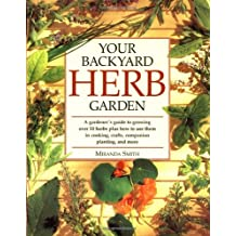 Your Backyard Herb Garden: A Gardener's Guide to Growing Over 50 Herbs Plus How to Use Them in Cooking, Crafts, Companion Planting and More: A ... Growing, Using and Enjoying Herbs Organically